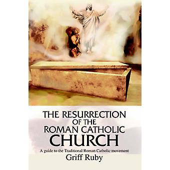 The Resurrection of the Roman Catholic Church A Guide to the Traditional Catholic Community by Ruby & Griff