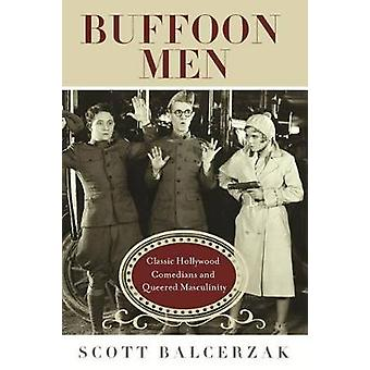 Buffoon Men Classic Hollywood Comedians and Queered Masculinity by Balcerzak & Scott