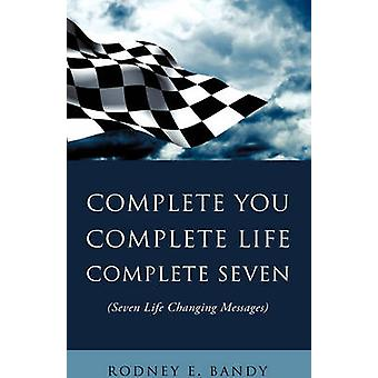 COMPLETE YOU. COMPLETE LIFE. COMPLETE SEVEN . by Bandy & Rodney E.