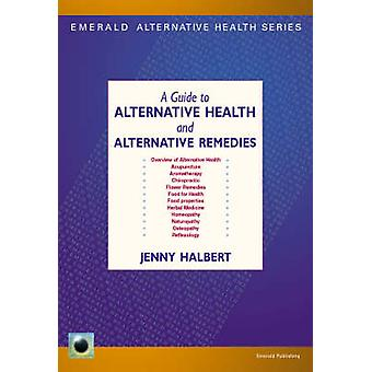 A Guide to Alternative Health and Alternative Remedies by Jenny Halbe