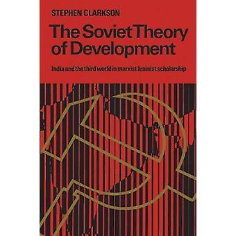 The Soviet Theory of Development India and the Third World in MarxistLeninist Scholarship by Clarkson & Stephen