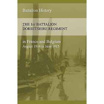 THE 1st BATTALION DORSETSHIRE REGIMENT IN FRANCE AND BELGIUM August 1914 to June 1915 by Anon