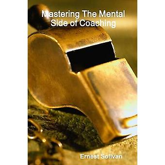 Mastering The Mental Side Of Coaching by Solivan & Ernest