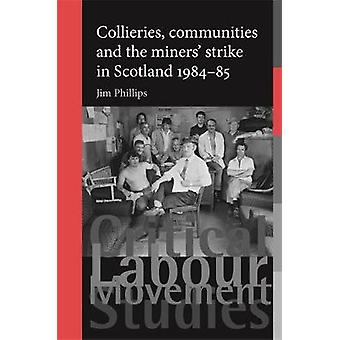 Collieries Communities and the Miners Strike in Scotland 198485 by Phillips & Jim