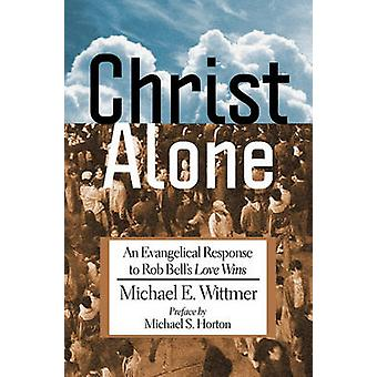 Christ Alone An Evangelical Response to Rob Bells Love Wins by Wittmer & Michael E.
