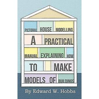 Pictoral House Modelling  A Practical Manual Explaining How to Make Models of Buildings by Hobbs & Edward W.