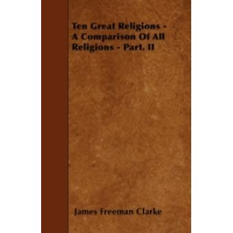 Ten Great Religions  A Comparison Of All Religions  Part. II by Clarke & James Freeman