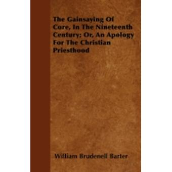The Gainsaying Of Core In The Nineteenth Century Or An Apology For The Christian Priesthood by Barter & William Brudenell