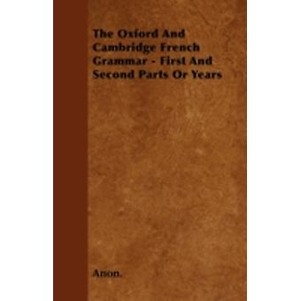 The Oxford And Cambridge French Grammar  First And Second Parts Or Years by Anon.