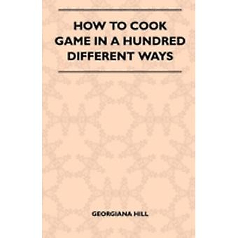 How To Cook Game In A Hundred Different Ways by Hill & Georgiana