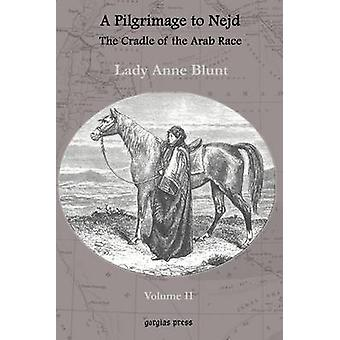 A Pilgrimage to Nejd the Cradle of the Arab Race a Visit to the Court of the Arab Emir and Our Persian Campain Unabridged Edition Volume 2 by Blunt & Lady Anne