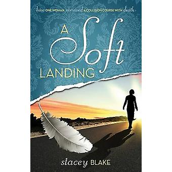 A Soft Landing How One Woman Survived a Collision Course with Death by Blake & Stacey