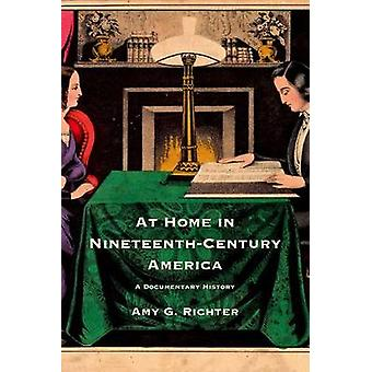 At Home in Nineteenth-Century America - A Documentary History by Amy G