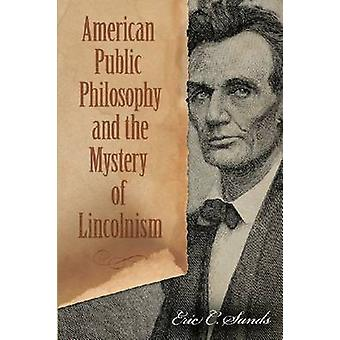 American Public Philosophy and the Mystery of Lincolnism by Eric C. S