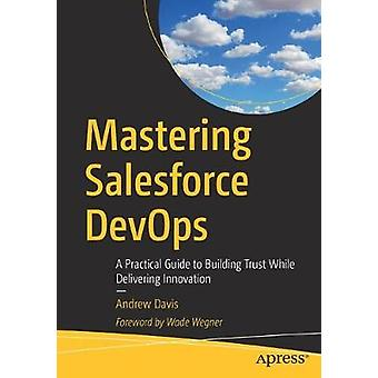 Mastering Salesforce DevOps - A Practical Guide to Building Trust Whil
