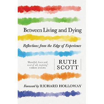 Between Living and Dying - Reflections from the Edge of Experience by