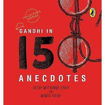 Gandhi in 150 Anecdotes by Nainy & MamtaSingh & Arthy Muthanna