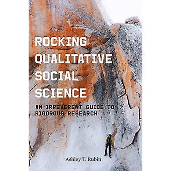 Rocking Qualitative Social Science  An Irreverent Guide to Rigorous Research by Ashley T Rubin