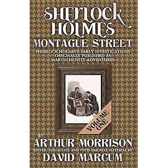 Sherlock Holmes in Montague Street Volume 1  Sherlock Holmes Early Investigations Originally Published as Martin Hewitt Adventures by Arthur Morrison & Edited by David Marcum