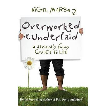 Overworked and Underlaid - A Seriously Funny Guide to Life by Nigel Ma