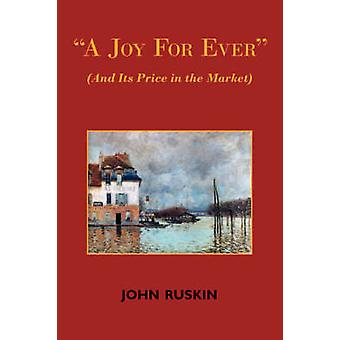 A Joy for Ever and Its Price in the Market  Two Lectures on the Political Economy of Art by Ruskin & John
