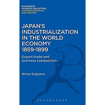 Japans Industrialization in the World Economy 18591899 Export Trade and Overseas Competition by Sugiyama & Shimya