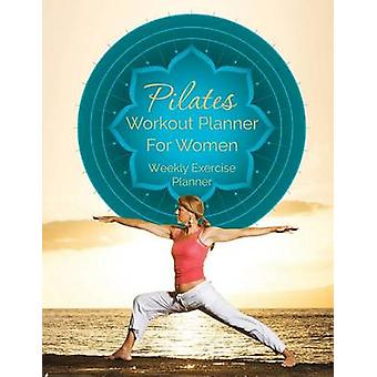 Pilates Workout Planner for Women Weekly Exercise Planner by Speedy Publishing LLC
