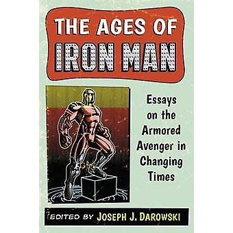 Ages of Iron Man Essays on the Armored Avenger in Changing Times by Darowski & Joseph J