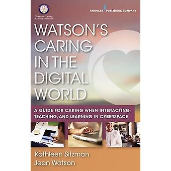 Watsons Caring in the Digital World A Guide for Caring when Interacting Teaching and Learning in Cyberspace by Sitzman & Kathleen & PhD & RN & CNE & ANEF