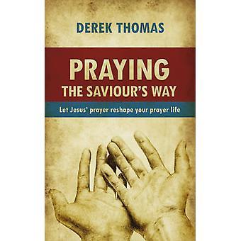 Praying the Saviours Way  Let Jesus Prayer Reshape Your Prayer Life by Derek W H Thomas