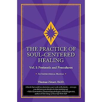 The Practice of SoulCentered Healing  Vol. I Protocols and Procedures by Zinser & Thomas