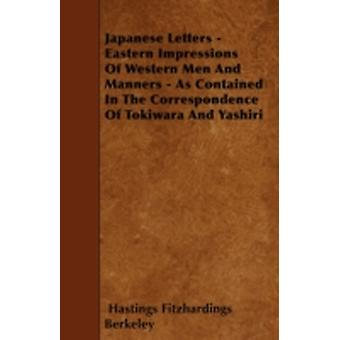 Japanese Letters  Eastern Impressions Of Western Men And Manners  As Contained In The Correspondence Of Tokiwara And Yashiri by Berkeley & Hastings Fitzhardings