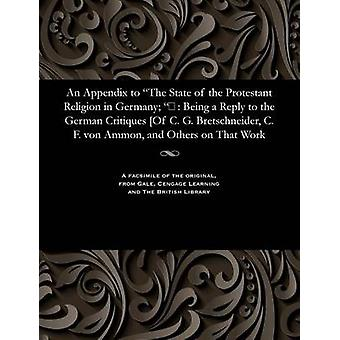 An Appendix to The State of the Protestant Religion in Germany  Being a Reply to the German Critiques Of C. G. Bretschneider C. F. von Ammon and Others on That Work by Rose & Hugh James