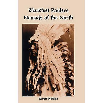 The Blackfeet Raiders Nomads of the North by Bolen & Robert D.