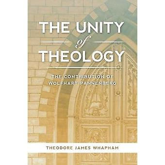 The Unity of Theology - The Contribution of Wolfhart Pannenberg by The