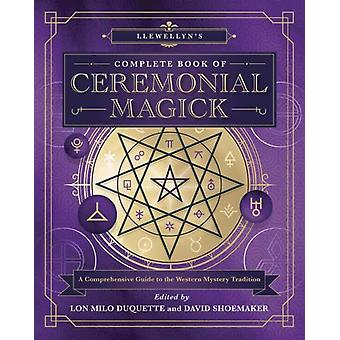 Llewellyns Complete Book of Ceremonial Magick  A Comprehensive Guide to the Western Mystery Tradition by Edited by Lon Milo DuQuette & Edited by David Shoemaker