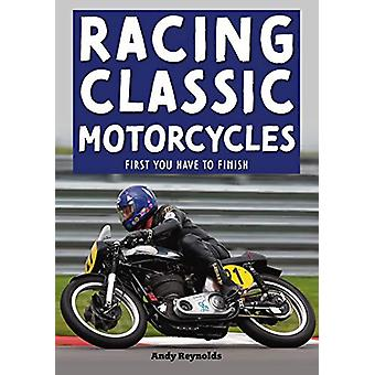 Racing Classic Motorcycles - First you have to finish by Andy Reynolds