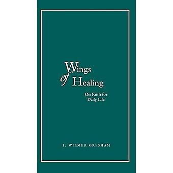 Wings of Healing - Our Faith for Daily Life by J. Wilmer Gresham - 978