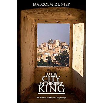 To the City of the Great King - an Australian Doctor's Pilgrimage by M