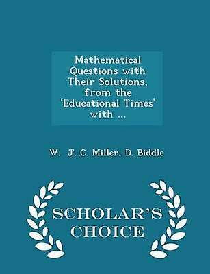 Mathematical Questions with Their Solutions from the Educational Times with ...  Scholars Choice Edition by J. C. Miller & D. Biddle & W.