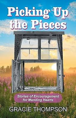 Picking Up the Pieces Stories of Encouragement for Mending Hearts by Thompson & Gracie