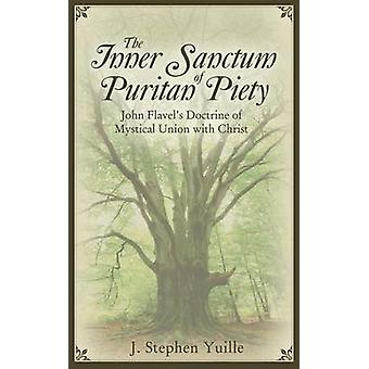 The Inner Sanctum of Puritan Piety John Flavels Doctrine of Mystical Union with Christ by Yuille & J. Stephen