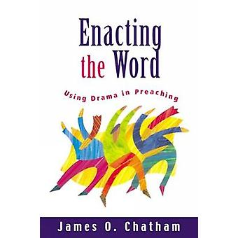 Enacting the Word Using Drama in Preaching by Chatham & James O.