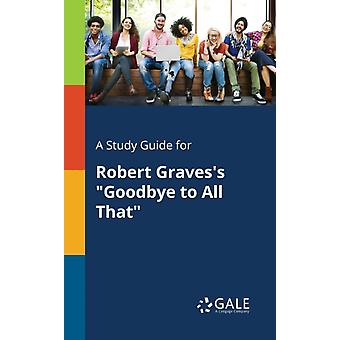 A Study Guide for Robert Gravess Goodbye to All That by Gale & Cengage Learning