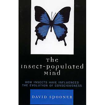 InsectPopulated Mind How Insects Have Influenced the Evolution of Consciousness by Spooner & David