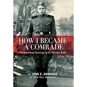 How I Became a Comrade An American Growing Up in Siberian Exile by Armonas & John E.