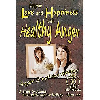 Vertiefen Sie Liebe und Glück mit gesundem Zorn Ein Leitfaden zum Besitzen und Ausdrucken unserer Gefühle von Jah & Guru