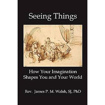 SEEING THINGS How Your Imagination Shapes You and Your World by Walsh & James P.M.