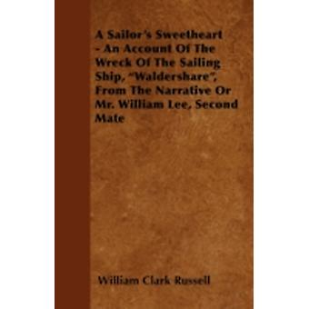 A Sailors Sweetheart  An Account of the Wreck of the Sailing Ship Waldershare from the Narrative or Mr. William Lee Second Mate by Russell & William Clark