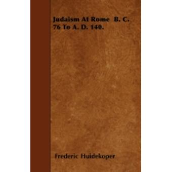 Judaism At Rome  B. C. 76 To A. D. 140. by Huidekoper & Frederic